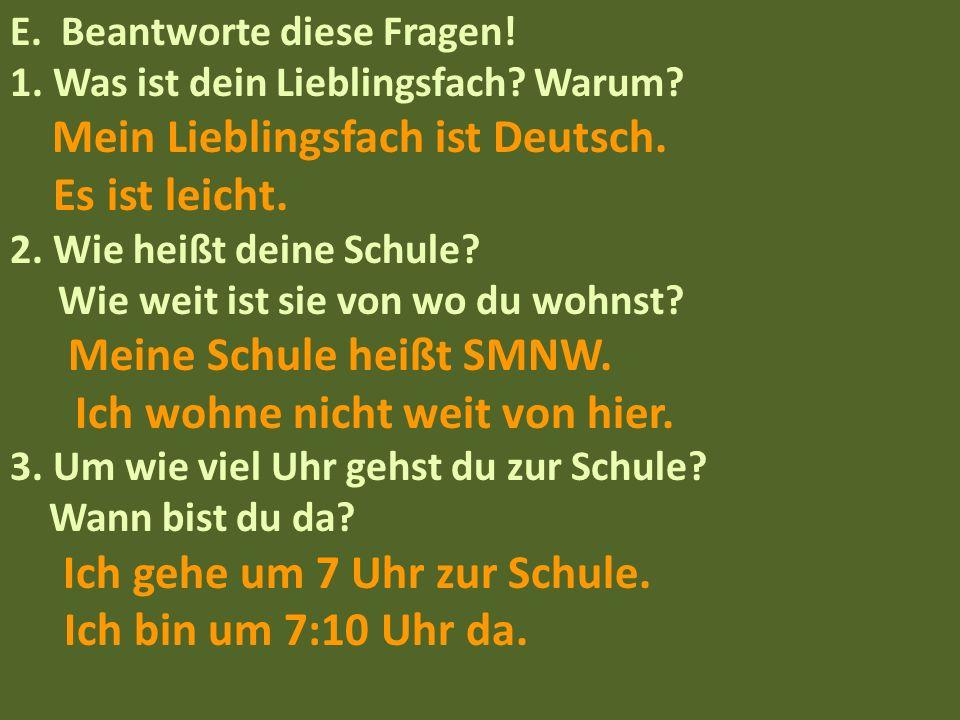 E. Beantworte diese Fragen! 1. Was ist dein Lieblingsfach? Warum? Mein Lieblingsfach ist Deutsch. Es ist leicht. 2. Wie heißt deine Schule? Wie weit i