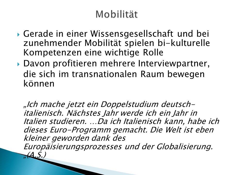 Gerade in einer Wissensgesellschaft und bei zunehmender Mobilität spielen bi-kulturelle Kompetenzen eine wichtige Rolle Davon profitieren mehrere Interviewpartner, die sich im transnationalen Raum bewegen können Ich mache jetzt ein Doppelstudium deutsch- italienisch.