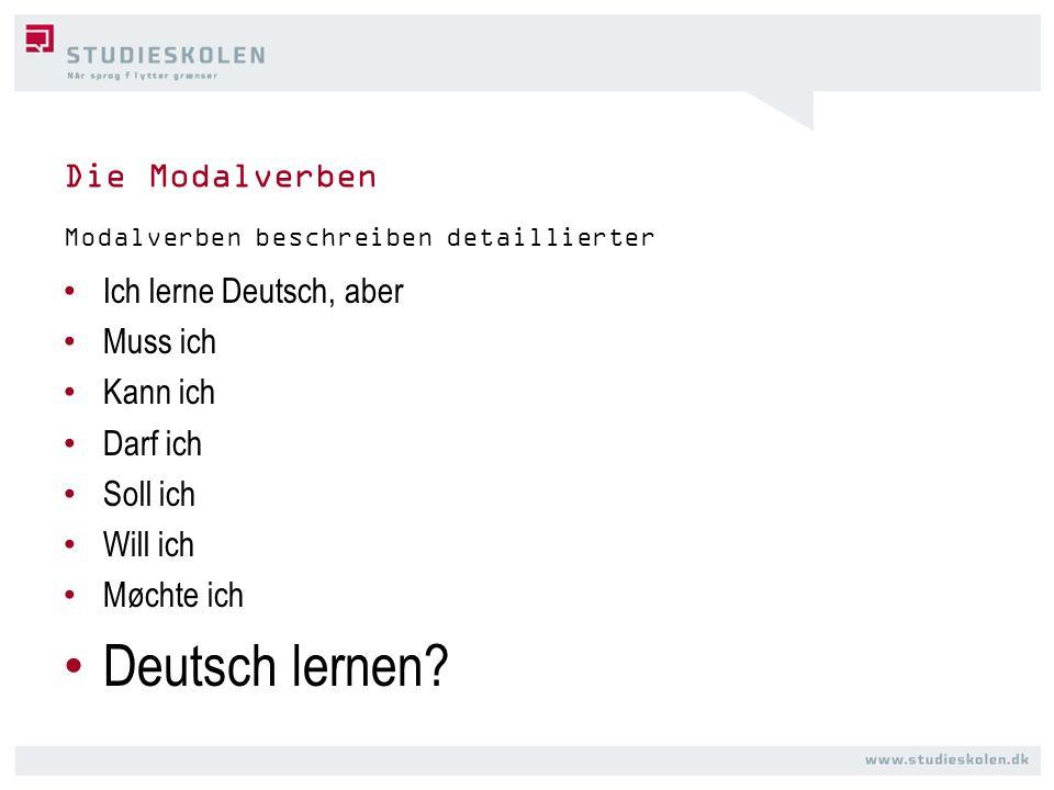 Die Modalverben Ich lerne Deutsch, aber Muss ich Kann ich Darf ich Soll ich Will ich Møchte ich Deutsch lernen? Modalverben beschreiben detaillierter
