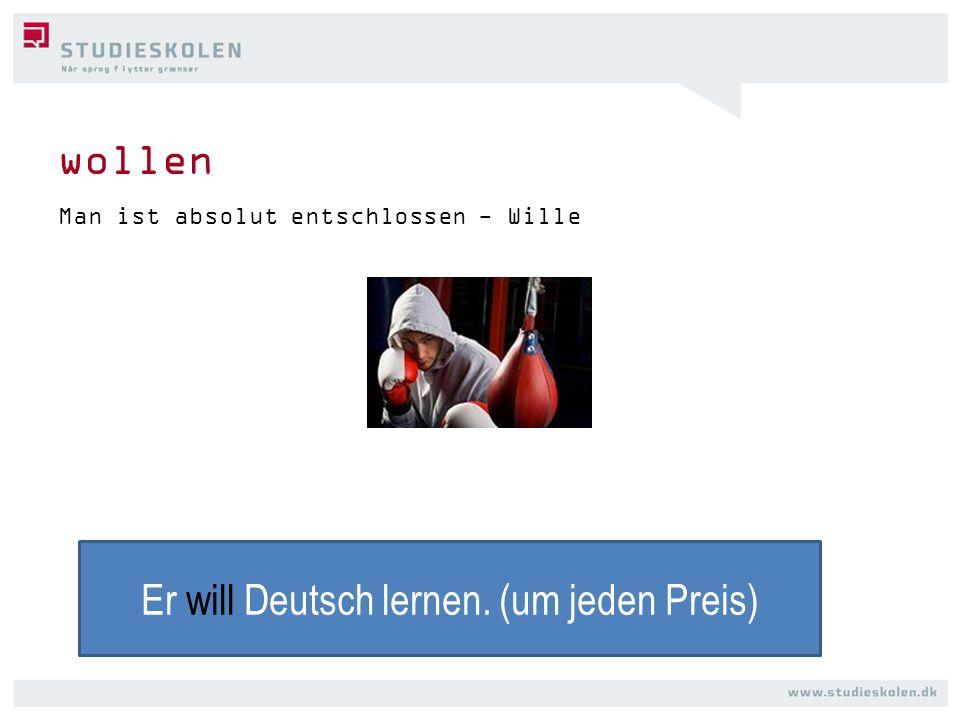 wollen Man ist absolut entschlossen - Wille Er will Deutsch lernen. (um jeden Preis)