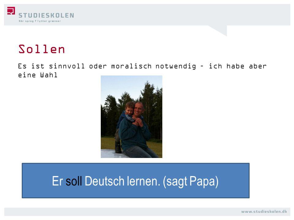 Sollen Es ist sinnvoll oder moralisch notwendig – ich habe aber eine Wahl Er soll Deutsch lernen. (sagt Papa)