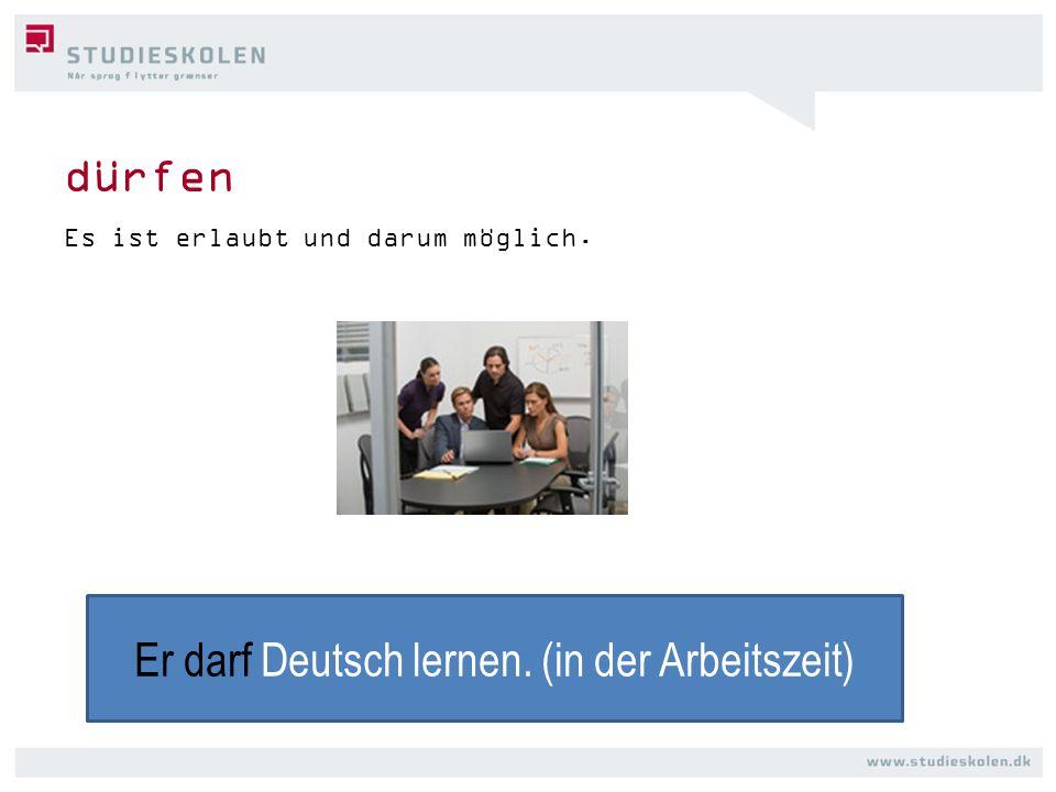 dürfen Es ist erlaubt und darum möglich. Er darf Deutsch lernen. (in der Arbeitszeit)