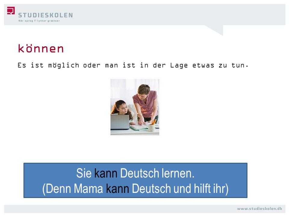 können Es ist möglich oder man ist in der Lage etwas zu tun. Sie kann Deutsch lernen. (Denn Mama kann Deutsch und hilft ihr)