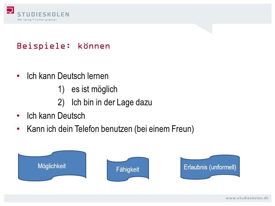 Beispiele: können Ich kann Deutsch lernen 1)es ist möglich 2)Ich bin in der Lage dazu Ich kann Deutsch Kann ich dein Telefon benutzen (bei einem Freun