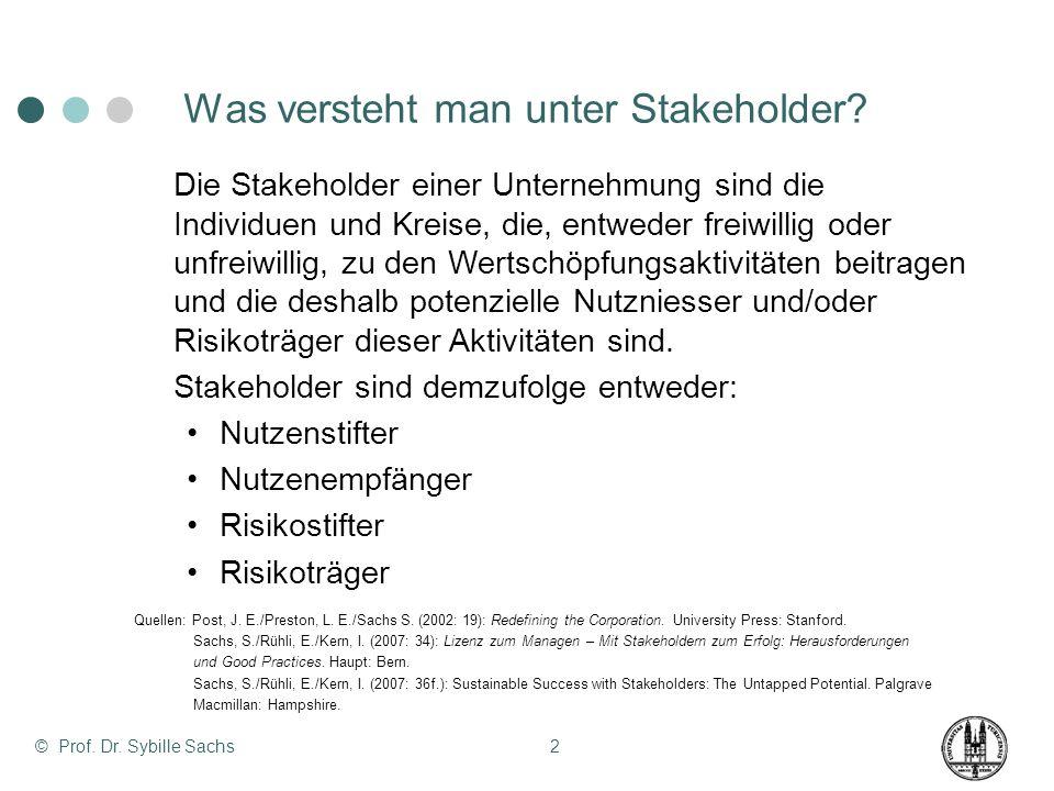 © Prof. Dr. Sybille Sachs2 Was versteht man unter Stakeholder? Die Stakeholder einer Unternehmung sind die Individuen und Kreise, die, entweder freiwi