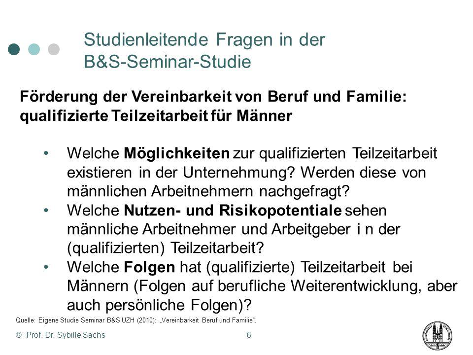 © Prof. Dr. Sybille Sachs6 Studienleitende Fragen in der B&S-Seminar-Studie Förderung der Vereinbarkeit von Beruf und Familie: qualifizierte Teilzeita