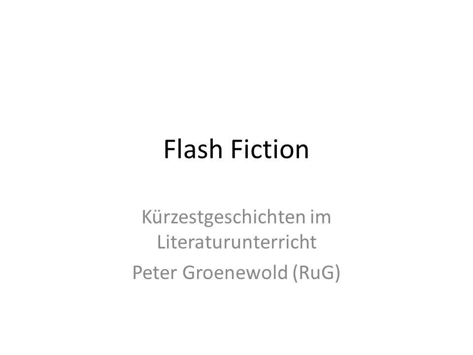 Flash Fiction Kürzestgeschichten im Literaturunterricht Peter Groenewold (RuG)