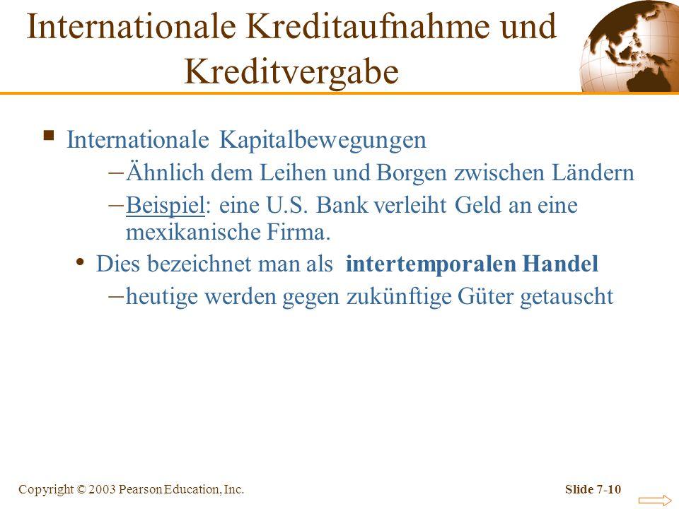 Copyright © 2003 Pearson Education, Inc.Slide 7-10 Internationale Kapitalbewegungen – Ähnlich dem Leihen und Borgen zwischen Ländern – Beispiel: eine