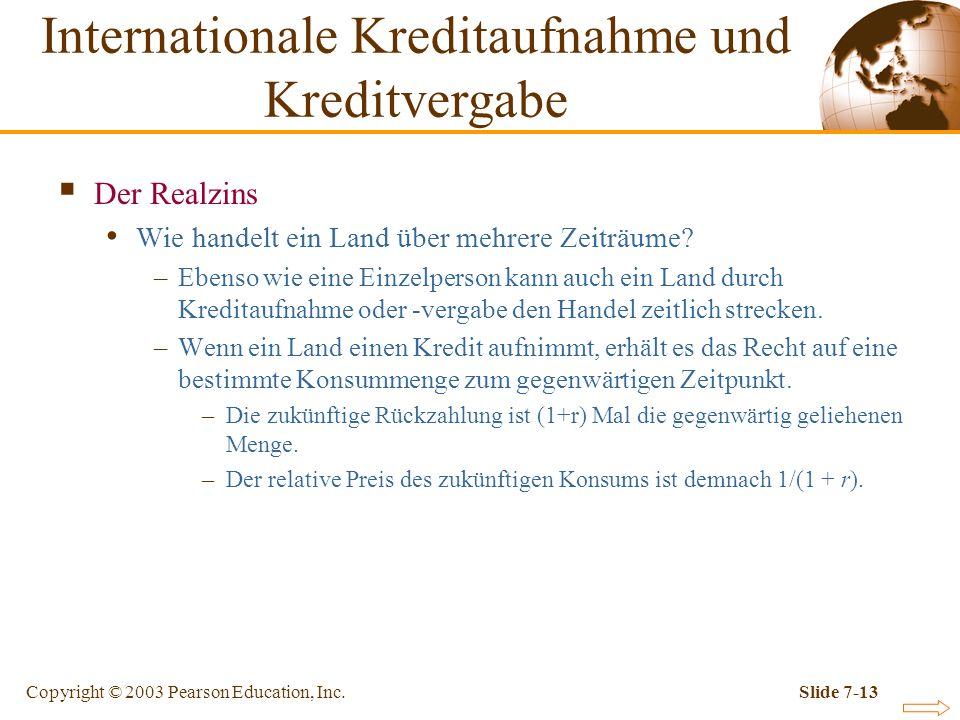 Copyright © 2003 Pearson Education, Inc.Slide 7-13 Der Realzins Wie handelt ein Land über mehrere Zeiträume? –Ebenso wie eine Einzelperson kann auch e