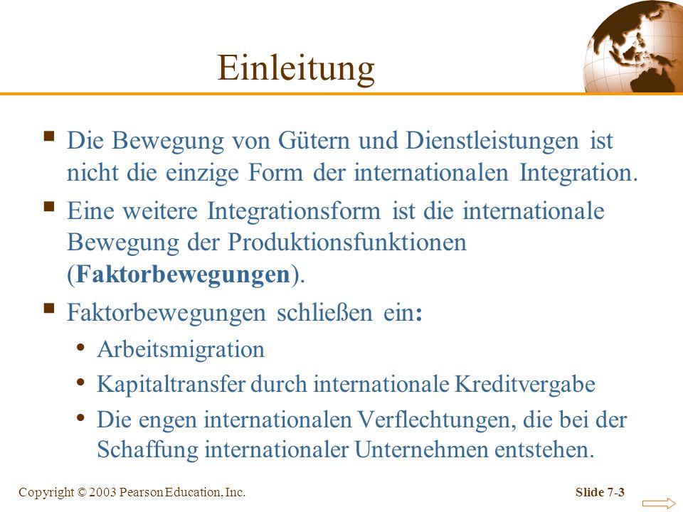 Copyright © 2003 Pearson Education, Inc.Slide 7-3 Einleitung Die Bewegung von Gütern und Dienstleistungen ist nicht die einzige Form der international