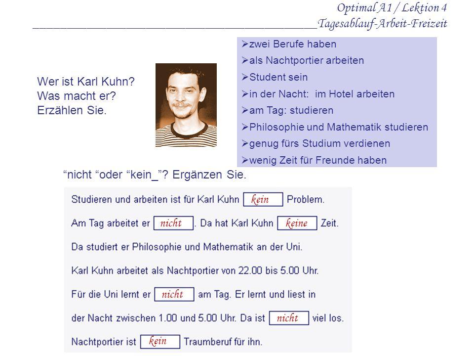 Optimal A1 / Lektion 4 ___________________________________________Tagesablauf-Arbeit-Freizeit zwei Berufe haben als Nachtportier arbeiten Student sein in der Nacht: im Hotel arbeiten am Tag: studieren Philosophie und Mathematik studieren genug fürs Studium verdienen wenig Zeit für Freunde haben Wer ist Karl Kuhn.