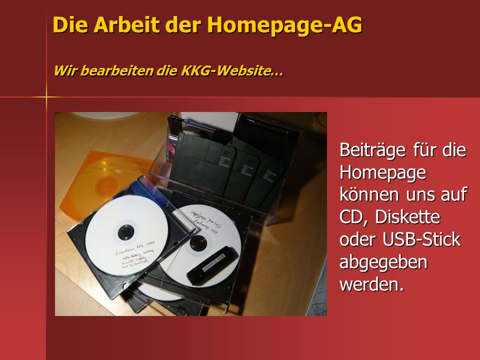 Die Arbeit der Homepage-AG Wir bearbeiten die KKG-Website… Beiträge für die Homepage können uns auf CD, Diskette oder USB-Stick abgegeben werden.