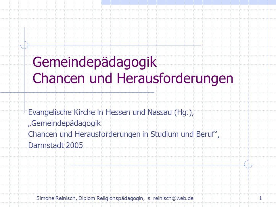 Simone Reinisch, Diplom Religionspädagogin, s_reinisch@web.de1 Gemeindepädagogik Chancen und Herausforderungen Evangelische Kirche in Hessen und Nassa