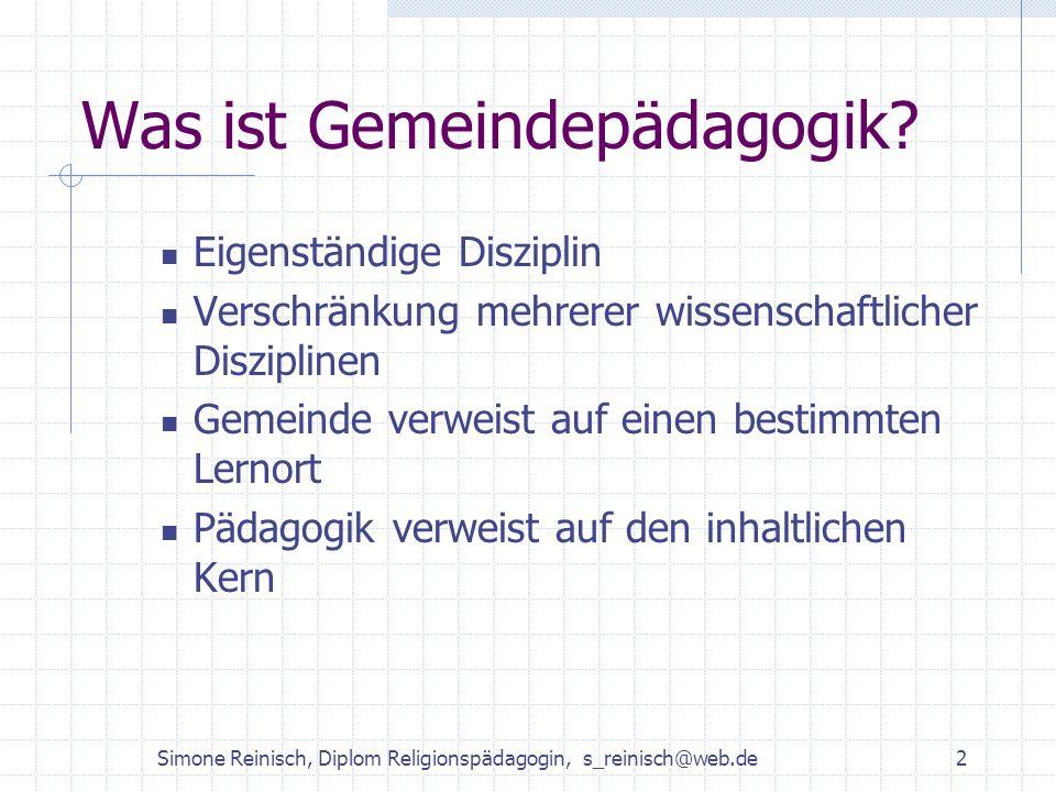 Simone Reinisch, Diplom Religionspädagogin, s_reinisch@web.de2 Was ist Gemeindepädagogik? Eigenständige Disziplin Verschränkung mehrerer wissenschaftl