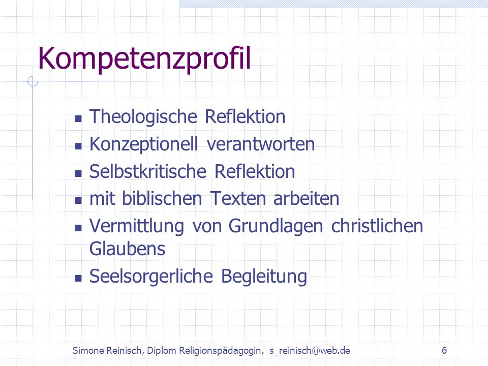 Simone Reinisch, Diplom Religionspädagogin, s_reinisch@web.de6 Kompetenzprofil Theologische Reflektion Konzeptionell verantworten Selbstkritische Refl