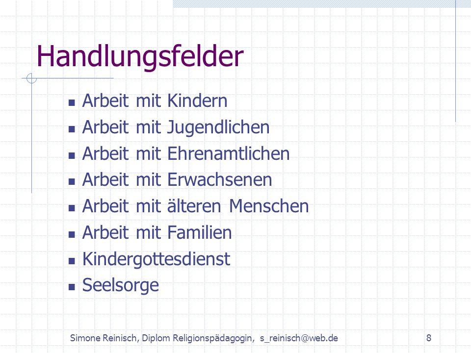 Simone Reinisch, Diplom Religionspädagogin, s_reinisch@web.de8 Handlungsfelder Arbeit mit Kindern Arbeit mit Jugendlichen Arbeit mit Ehrenamtlichen Ar