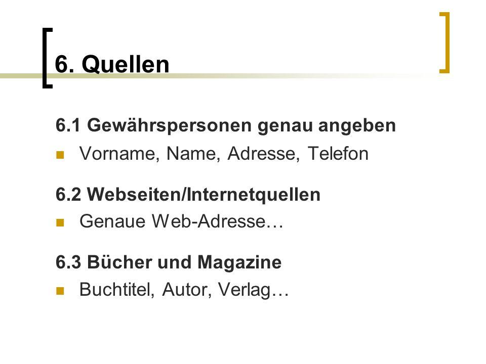 6. Quellen 6.1 Gewährspersonen genau angeben Vorname, Name, Adresse, Telefon 6.2 Webseiten/Internetquellen Genaue Web-Adresse… 6.3 Bücher und Magazine