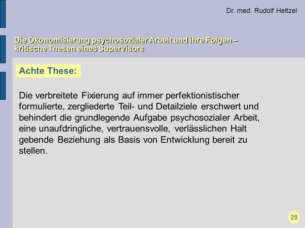 Dr. med. Rudolf Heltzel Die Ökonomisierung psychosozialer Arbeit und ihre Folgen – kritische Thesen eines Supervisors Achte These: Die verbreitete Fix