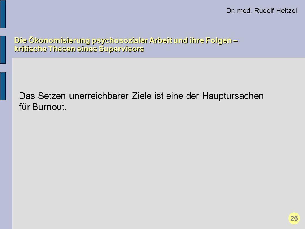 Dr. med. Rudolf Heltzel Die Ökonomisierung psychosozialer Arbeit und ihre Folgen – kritische Thesen eines Supervisors 26 Das Setzen unerreichbarer Zie