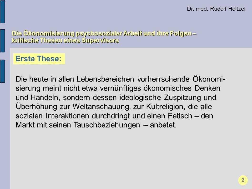 Dr. med. Rudolf Heltzel Die Ökonomisierung psychosozialer Arbeit und ihre Folgen – kritische Thesen eines Supervisors Erste These: Die heute in allen