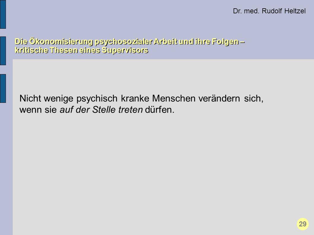Dr. med. Rudolf Heltzel Die Ökonomisierung psychosozialer Arbeit und ihre Folgen – kritische Thesen eines Supervisors 29 Nicht wenige psychisch kranke