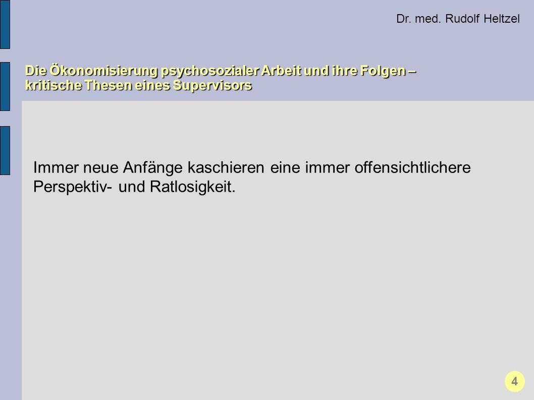 Dr. med. Rudolf Heltzel Die Ökonomisierung psychosozialer Arbeit und ihre Folgen – kritische Thesen eines Supervisors 4 Immer neue Anfänge kaschieren