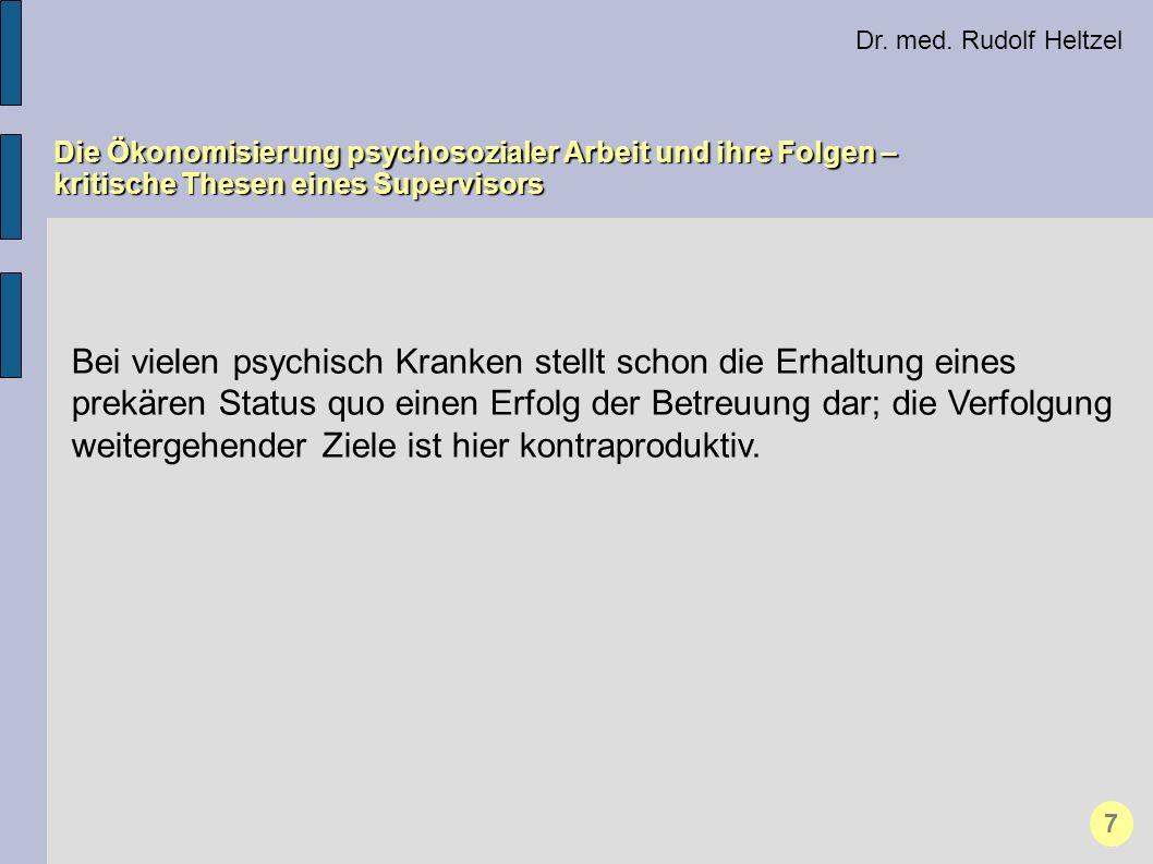Dr. med. Rudolf Heltzel Die Ökonomisierung psychosozialer Arbeit und ihre Folgen – kritische Thesen eines Supervisors 7 Bei vielen psychisch Kranken s