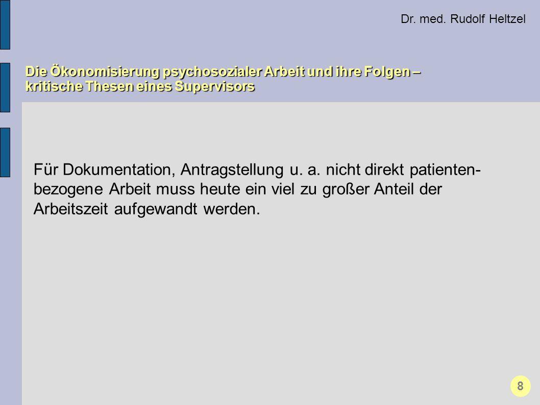 Dr. med. Rudolf Heltzel Die Ökonomisierung psychosozialer Arbeit und ihre Folgen – kritische Thesen eines Supervisors 8 Für Dokumentation, Antragstell