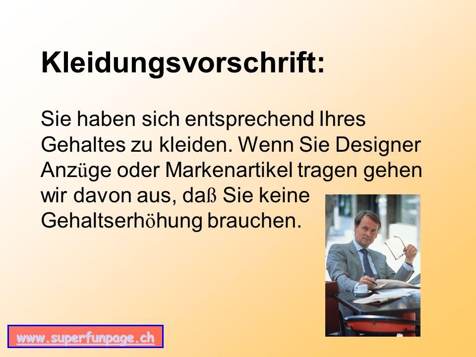 www.superfunpage.ch Kleidungsvorschrift: Sie haben sich entsprechend Ihres Gehaltes zu kleiden.