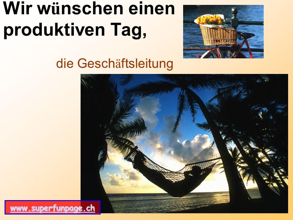 www.superfunpage.ch Wir w ü nschen einen produktiven Tag, die Gesch ä ftsleitung www.superfunpage.ch