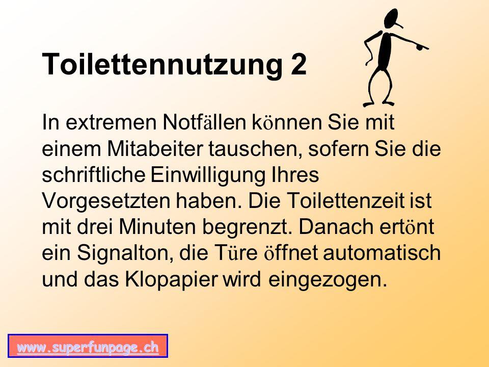 www.superfunpage.ch Toilettennutzung 2 In extremen Notf ä llen k ö nnen Sie mit einem Mitabeiter tauschen, sofern Sie die schriftliche Einwilligung Ihres Vorgesetzten haben.