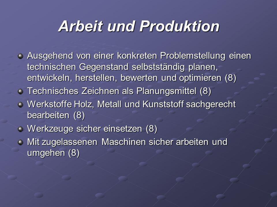 Arbeit und Produktion Ausgehend von einer konkreten Problemstellung einen technischen Gegenstand selbstständig planen, entwickeln, herstellen, bewerte