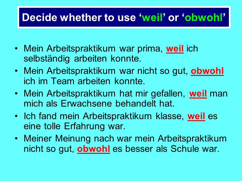 Decide whether to use weil or obwohl Mein Arbeitspraktikum war prima, weil/obwohl ich selbständig arbeiten konnte.
