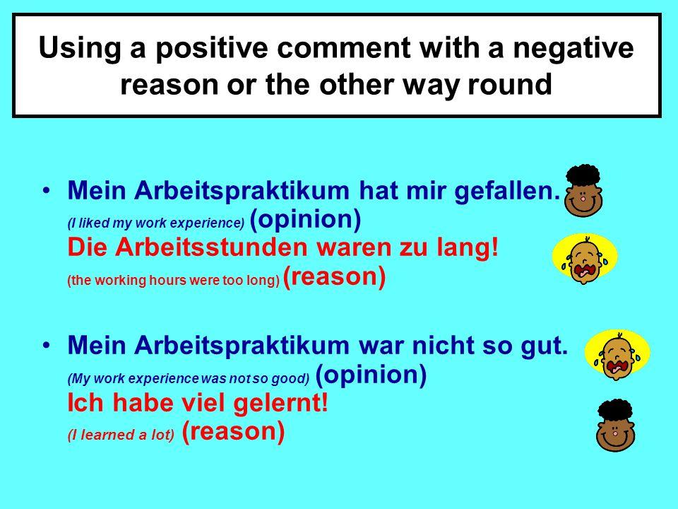Using a positive comment with a negative reason or the other way round Mein Arbeitspraktikum hat mir gefallen.