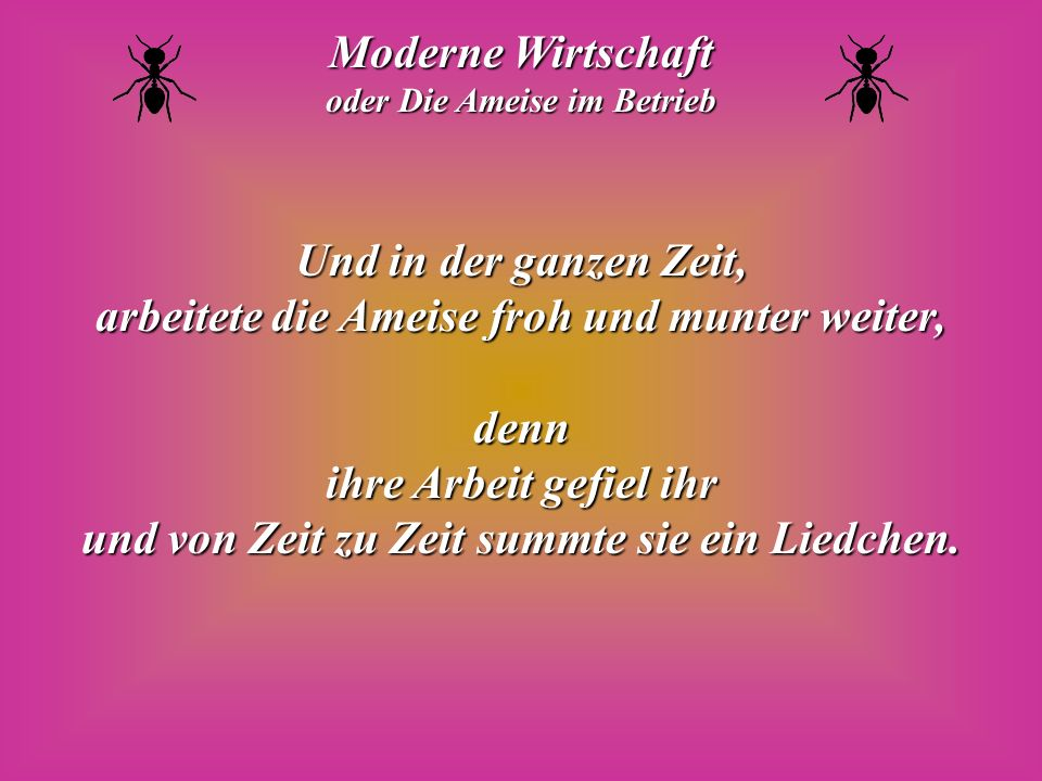Moderne Wirtschaft oder Die Ameise im Betrieb Und in der ganzen Zeit, arbeitete die Ameise froh und munter weiter, denn ihre Arbeit gefiel ihr und von Zeit zu Zeit summte sie ein Liedchen.