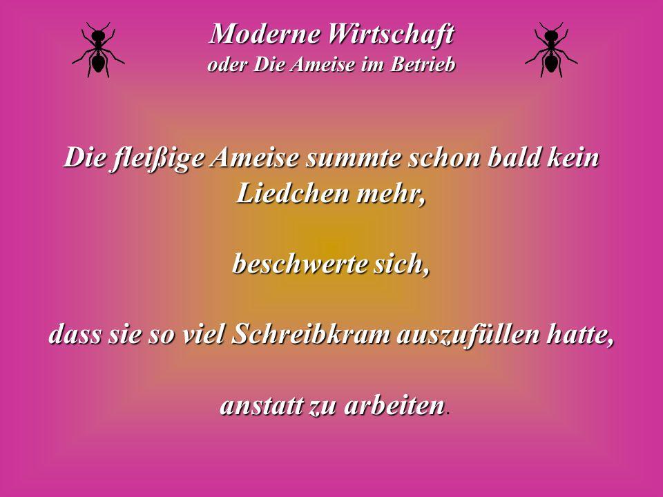Moderne Wirtschaft oder Die Ameise im Betrieb Die fleißige Ameise summte schon bald kein Liedchen mehr, beschwerte sich, dass sie so viel Schreibkram auszufüllen hatte, anstatt zu arbeiten anstatt zu arbeiten.