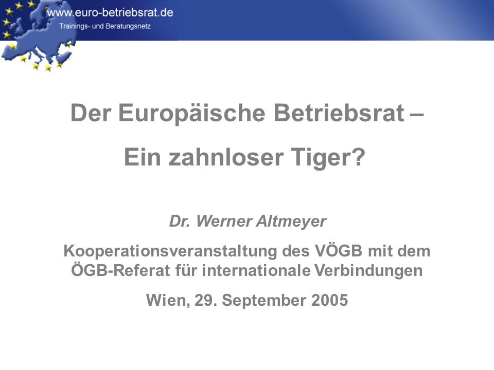 www.euro-betriebsrat.de Zahlen [866] 731 431 49 Art.13 Art.6 1994 2004 1996 2.169 Österreich (Stand April 2005): 15 EBR gegründet (= 36%) 27 EBR noch nicht gegründet