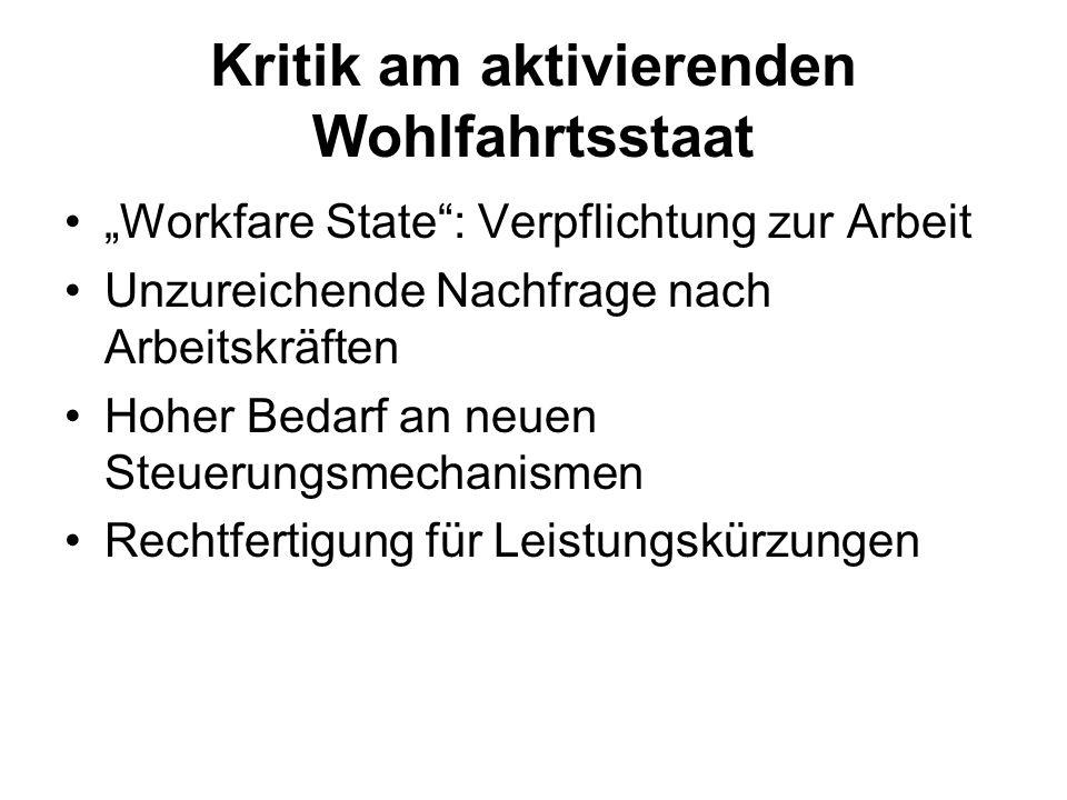 Kritik am aktivierenden Wohlfahrtsstaat Workfare State: Verpflichtung zur Arbeit Unzureichende Nachfrage nach Arbeitskräften Hoher Bedarf an neuen Ste