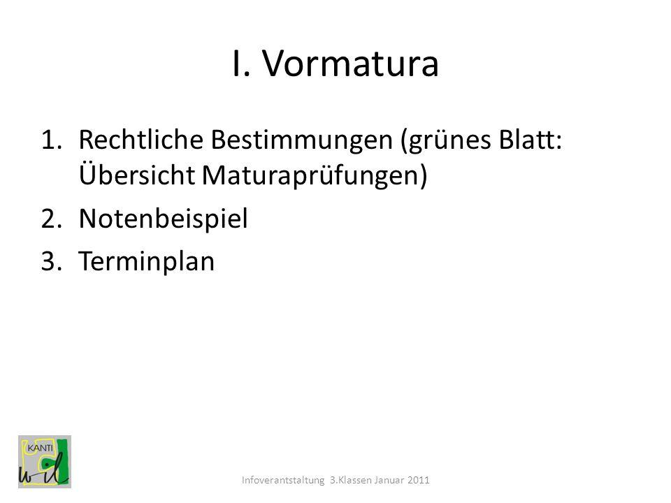I. Vormatura 1.Rechtliche Bestimmungen (grünes Blatt: Übersicht Maturaprüfungen) 2.Notenbeispiel 3.Terminplan Infoverantstaltung 3.Klassen Januar 2011