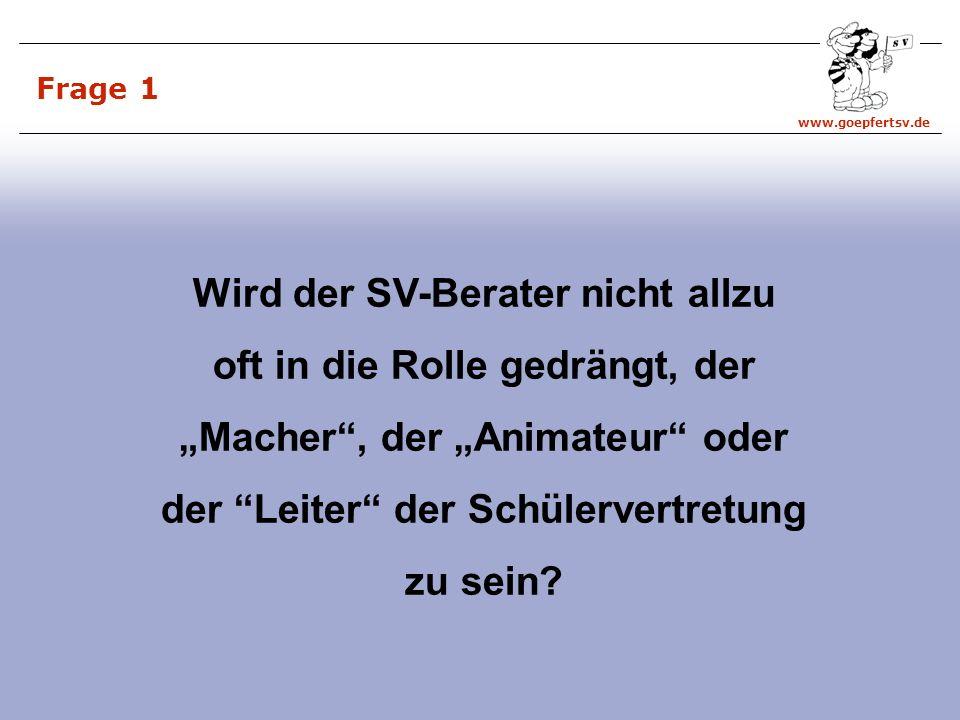 www.goepfertsv.de Frage 1 Wird der SV-Berater nicht allzu oft in die Rolle gedrängt, der Macher, der Animateur oder der Leiter der Schülervertretung zu sein?