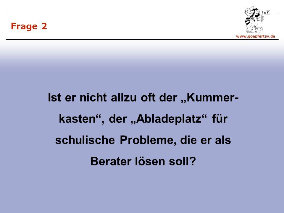 www.goepfertsv.de Frage 2 Ist er nicht allzu oft der Kummer- kasten, der Abladeplatz für schulische Probleme, die er als Berater lösen soll?