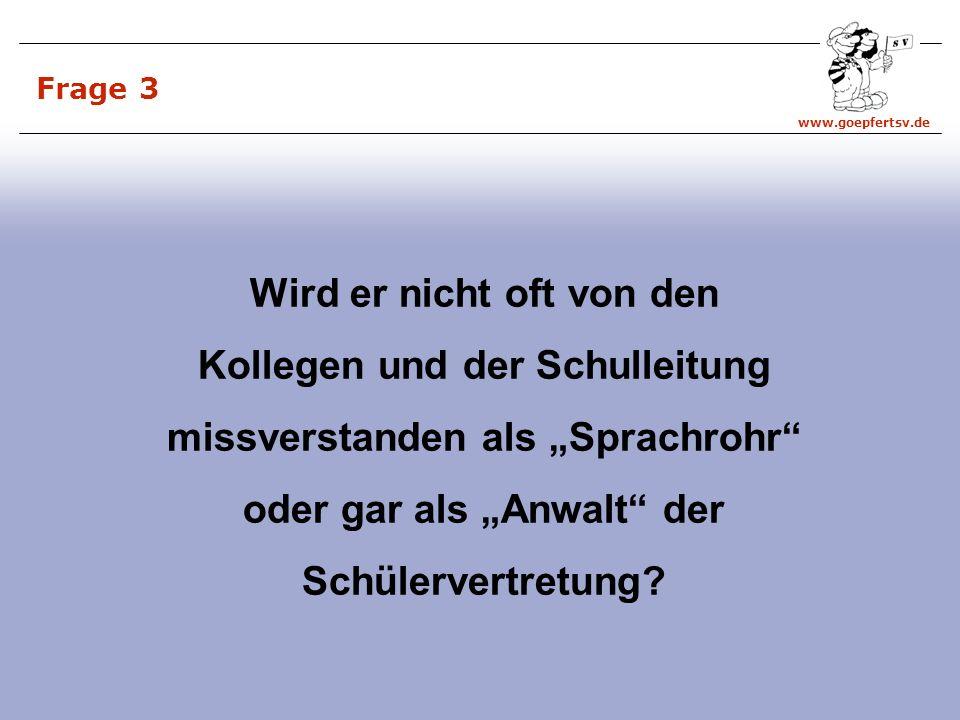 www.goepfertsv.de Frage 3 Wird er nicht oft von den Kollegen und der Schulleitung missverstanden als Sprachrohr oder gar als Anwalt der Schülervertretung?