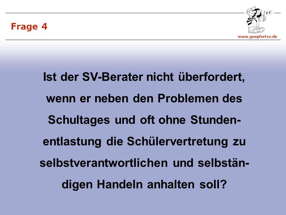 www.goepfertsv.de Frage 4 Ist der SV-Berater nicht überfordert, wenn er neben den Problemen des Schultages und oft ohne Stunden- entlastung die Schülervertretung zu selbstverantwortlichen und selbstän- digen Handeln anhalten soll?