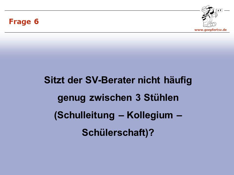 www.goepfertsv.de Frage 6 Sitzt der SV-Berater nicht häufig genug zwischen 3 Stühlen (Schulleitung – Kollegium – Schülerschaft)?