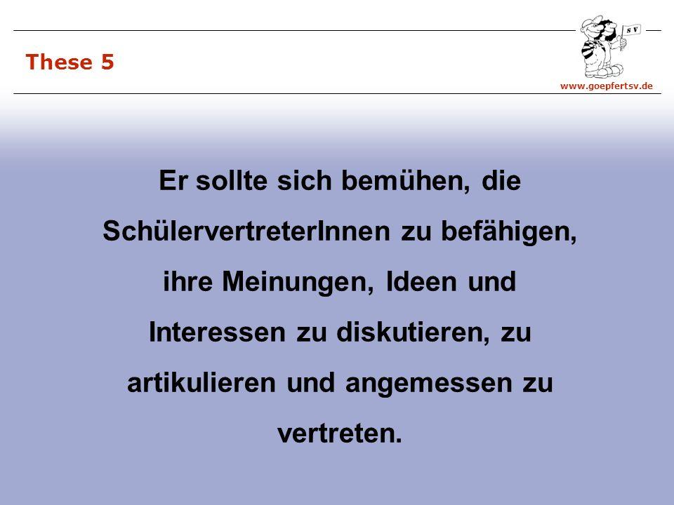www.goepfertsv.de These 5 Er sollte sich bemühen, die SchülervertreterInnen zu befähigen, ihre Meinungen, Ideen und Interessen zu diskutieren, zu artikulieren und angemessen zu vertreten.