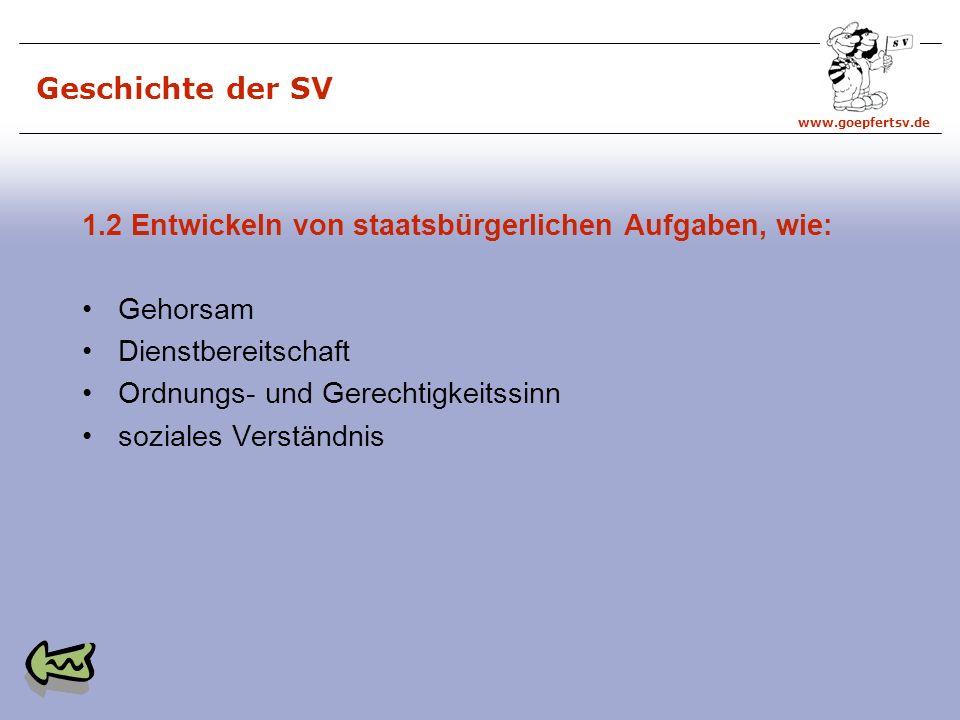 www.goepfertsv.de Geschichte der SV 1.2 Entwickeln von staatsbürgerlichen Aufgaben, wie: Gehorsam Dienstbereitschaft Ordnungs- und Gerechtigkeitssinn soziales Verständnis