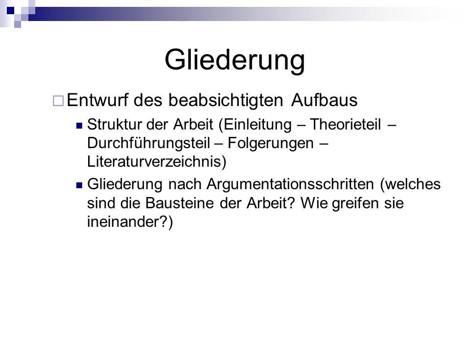 Gliederung Entwurf des beabsichtigten Aufbaus Struktur der Arbeit (Einleitung – Theorieteil – Durchführungsteil – Folgerungen – Literaturverzeichnis)