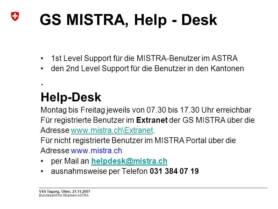 Bundesamt für Strassen ASTRA VSS Tagung, Olten, 21.11.2007 GS MISTRA, Help - Desk 1st Level Support für die MISTRA-Benutzer im ASTRA den 2nd Level Support für die Benutzer in den Kantonen.