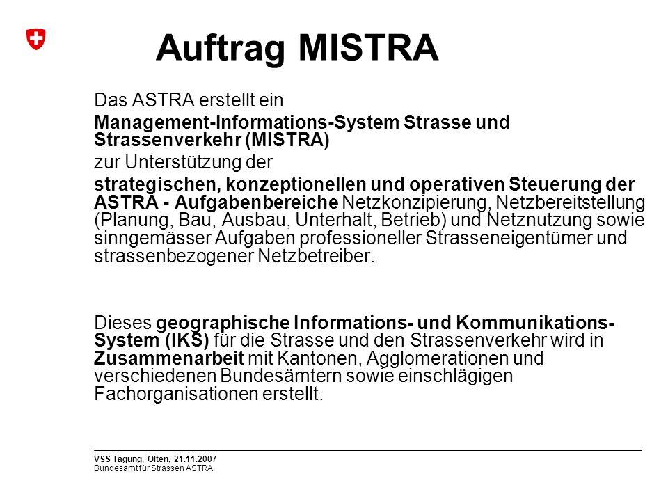 Bundesamt für Strassen ASTRA VSS Tagung, Olten, 21.11.2007 Auftrag MISTRA Das ASTRA erstellt ein Management-Informations-System Strasse und Strassenve