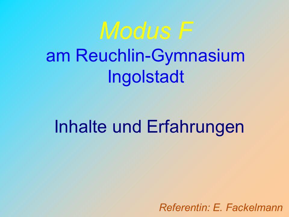 Modus F am Reuchlin-Gymnasium Ingolstadt Inhalte und Erfahrungen Referentin: E. Fackelmann
